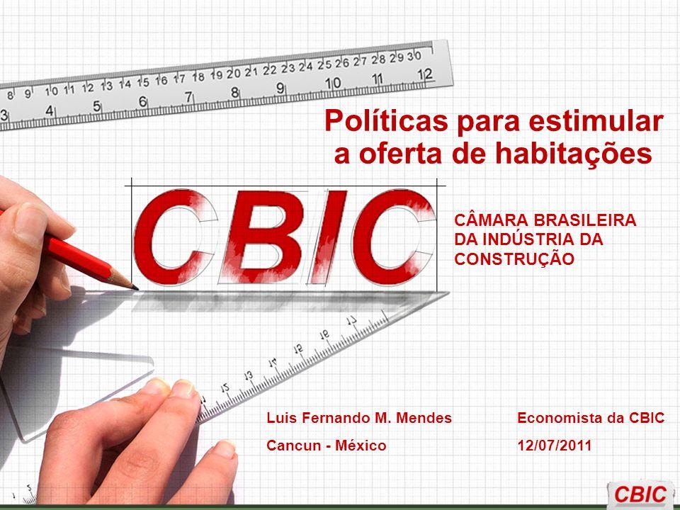 CÂMARA BRASILEIRA DA INDÚSTRIA DA CONSTRUÇÃO Luis Fernando M. Mendes Economista da CBIC Cancun - México 12/07/2011 Políticas para estimular a oferta d