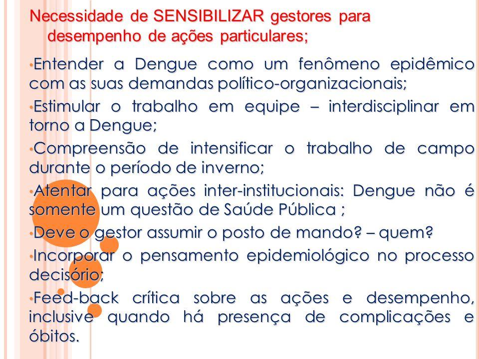 Necessidade de SENSIBILIZAR gestores para desempenho de ações particulares; Entender a Dengue como um fenômeno epidêmico com as suas demandas político