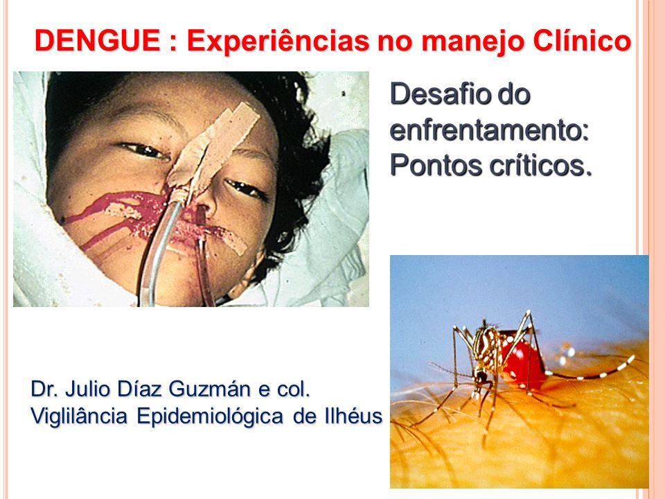 DENGUE : Experiências no manejo Clínico Desafio do enfrentamento: Pontos críticos. Dr. Julio Díaz Guzmán e col. Viglilância Epidemiológica de Ilhéus