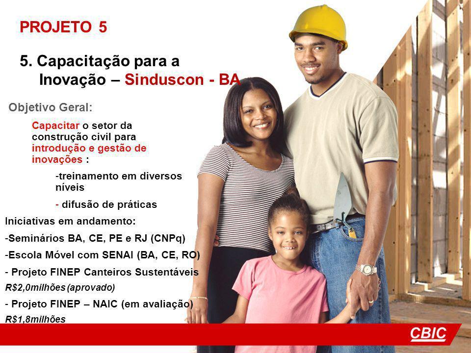 PROJETO 5 5. Capacitação para a Inovação – Sinduscon - BA Objetivo Geral: Capacitar o setor da construção civil para introdução e gestão de inovações