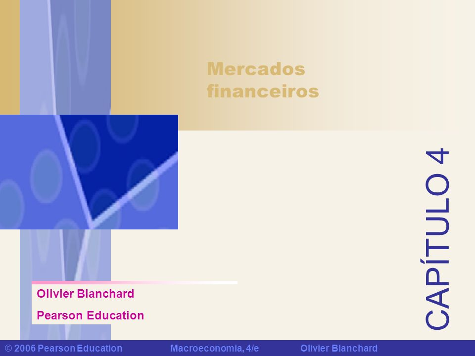 CAPÍTULO 4 © 2006 Pearson Education Macroeconomia, 4/e Olivier Blanchard Mercados financeiros Olivier Blanchard Pearson Education