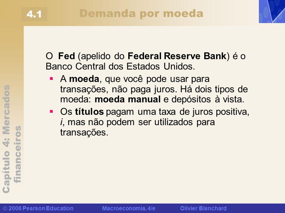 Capítulo 4: Mercados financeiros © 2006 Pearson Education Macroeconomia, 4/e Olivier Blanchard Demanda por moeda O Fed (apelido do Federal Reserve Ban