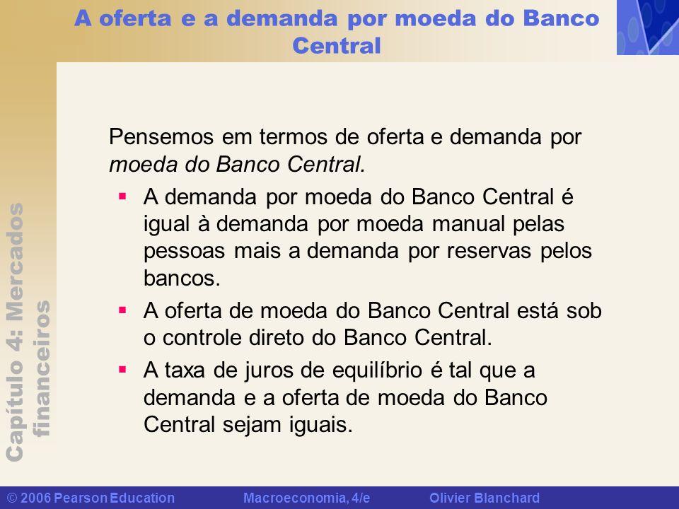 Capítulo 4: Mercados financeiros © 2006 Pearson Education Macroeconomia, 4/e Olivier Blanchard A oferta e a demanda por moeda do Banco Central Pensemo