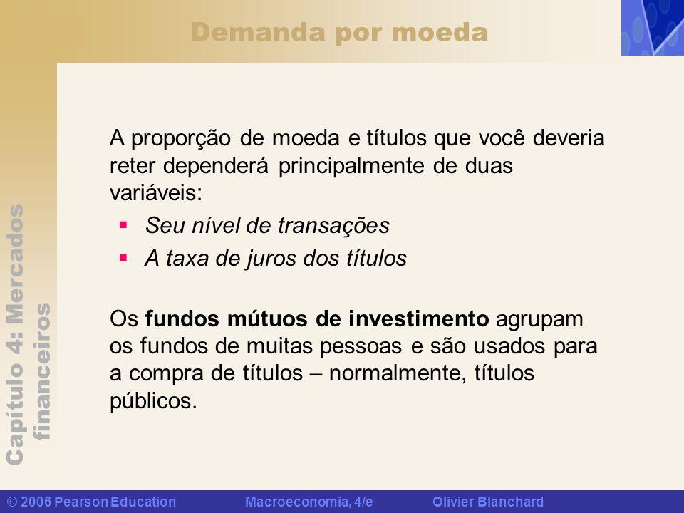 Capítulo 4: Mercados financeiros © 2006 Pearson Education Macroeconomia, 4/e Olivier Blanchard Demanda por moeda A proporção de moeda e títulos que vo