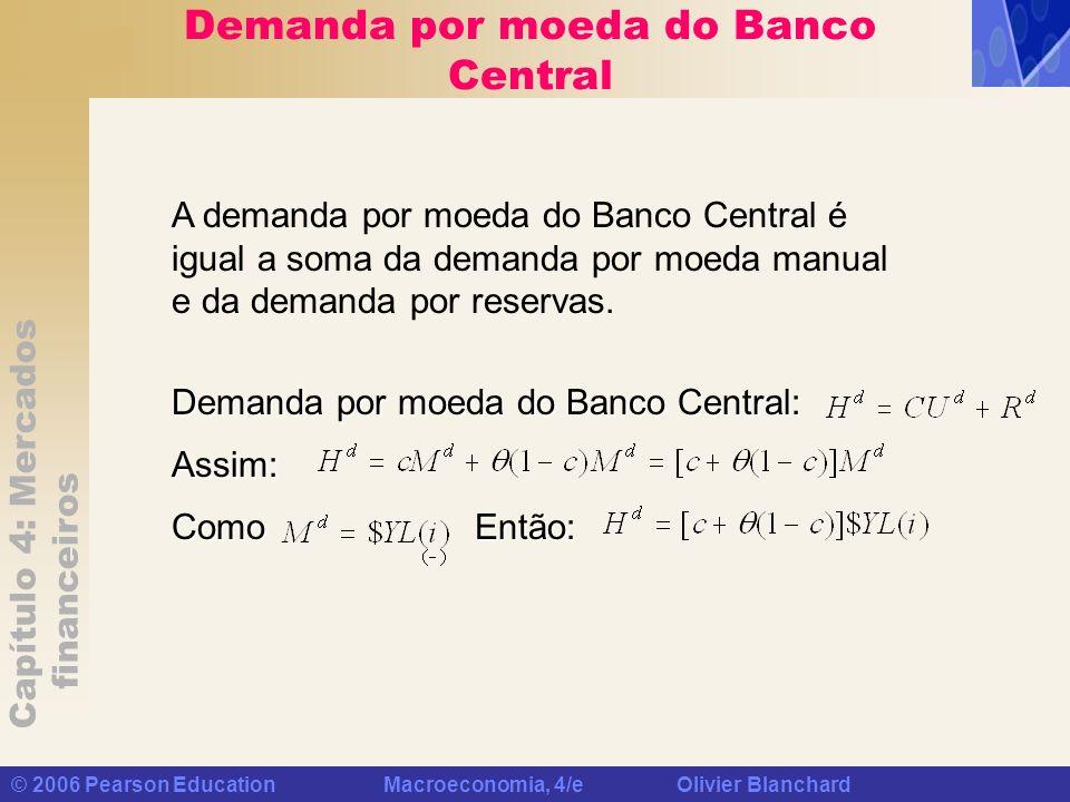 Capítulo 4: Mercados financeiros © 2006 Pearson Education Macroeconomia, 4/e Olivier Blanchard Demanda por moeda do Banco Central Demanda por moeda do