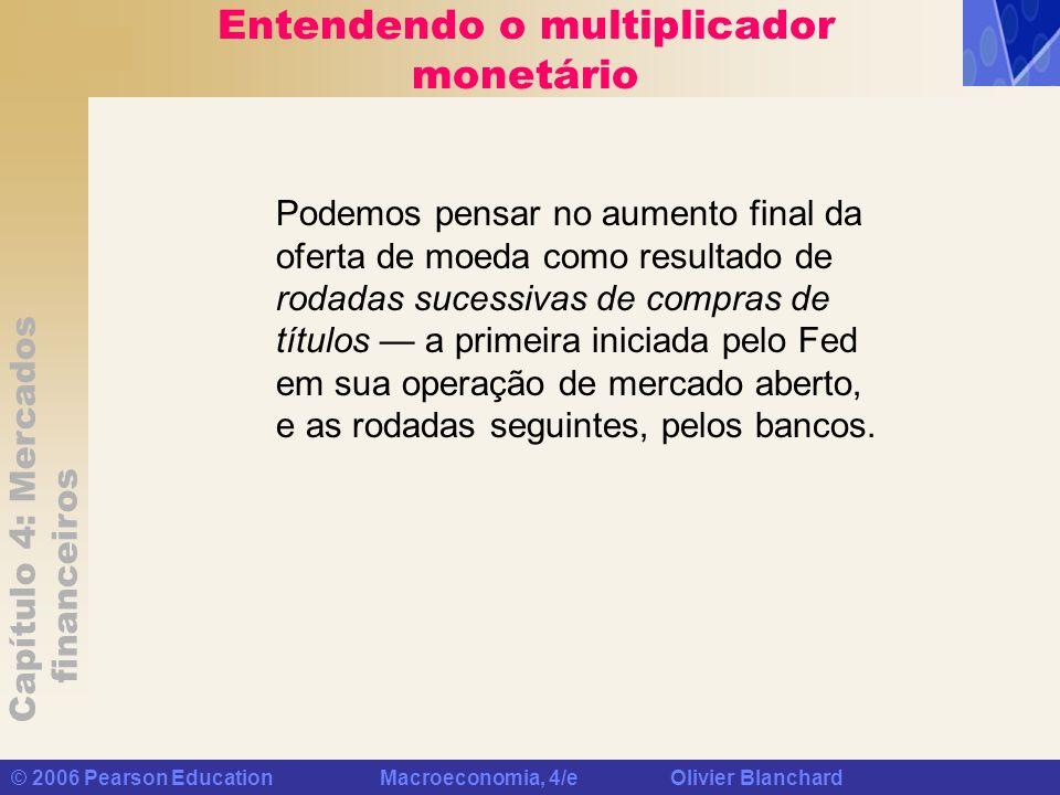 Capítulo 4: Mercados financeiros © 2006 Pearson Education Macroeconomia, 4/e Olivier Blanchard Entendendo o multiplicador monetário Podemos pensar no