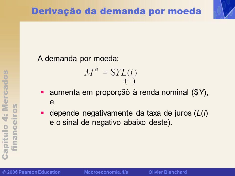 Capítulo 4: Mercados financeiros © 2006 Pearson Education Macroeconomia, 4/e Olivier Blanchard Derivação da demanda por moeda A demanda por moeda: aum