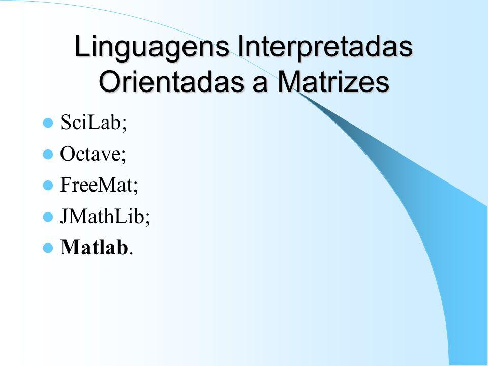 Linguagens Interpretadas Orientadas a Matrizes SciLab; Octave; FreeMat; JMathLib; Matlab.