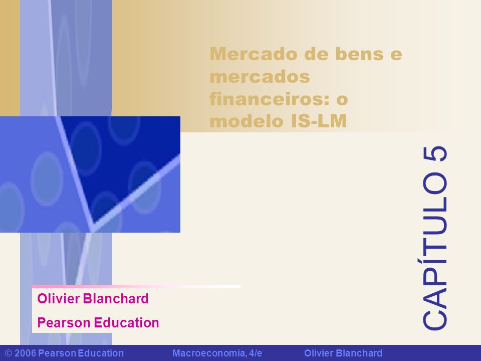 Capítulo 5: Mercado de bens e mercados financeiros © 2006 Pearson Education Macroeconomia, 4/e Olivier Blanchard Política fiscal, nível de atividade e taxa de juros Efeitos de um aumento de impostos Um aumento de impostos desloca a curva IS para a esquerda e leva a uma diminuição do nível de produto de equilíbrio e da taxa de juros de equilíbrio.