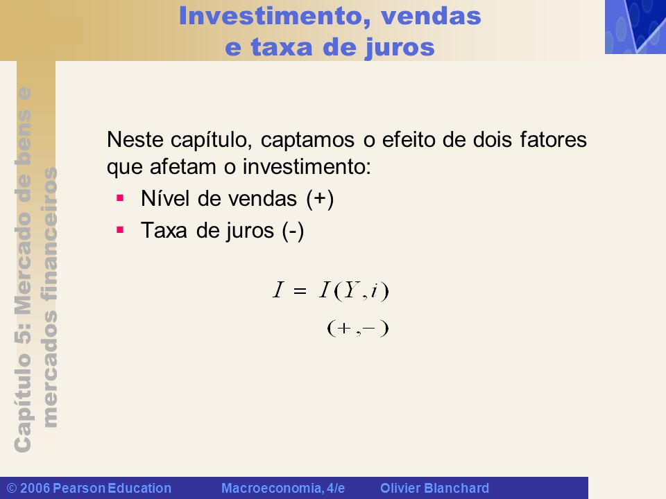Capítulo 5: Mercado de bens e mercados financeiros © 2006 Pearson Education Macroeconomia, 4/e Olivier Blanchard Determinação do produto Se levarmos em consideração a relação de investimento acima, a condição de equilíbrio no mercado de bens será: