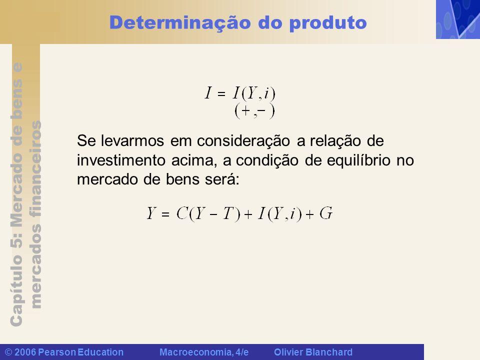 Capítulo 5: Mercado de bens e mercados financeiros © 2006 Pearson Education Macroeconomia, 4/e Olivier Blanchard Determinação do produto Se levarmos e