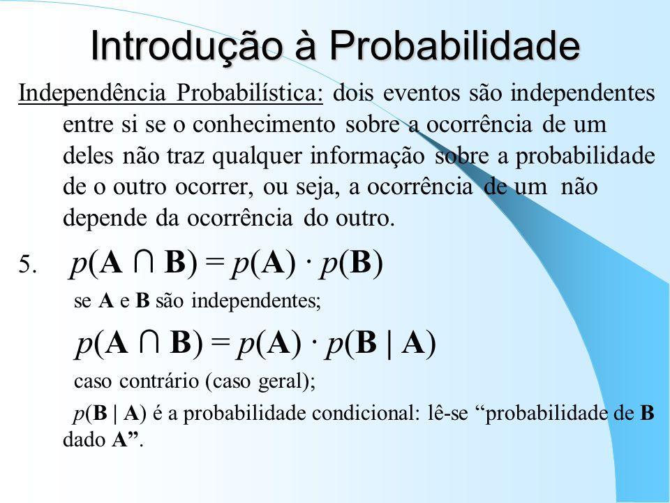 Independência Probabilística: dois eventos são independentes entre si se o conhecimento sobre a ocorrência de um deles não traz qualquer informação sobre a probabilidade de o outro ocorrer, ou seja, a ocorrência de um não depende da ocorrência do outro.