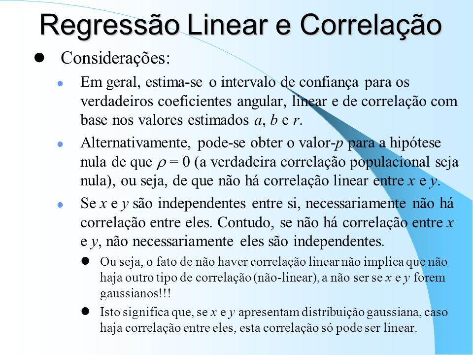 Regressão Linear e Correlação Considerações: Em geral, estima-se o intervalo de confiança para os verdadeiros coeficientes angular, linear e de correlação com base nos valores estimados a, b e r.