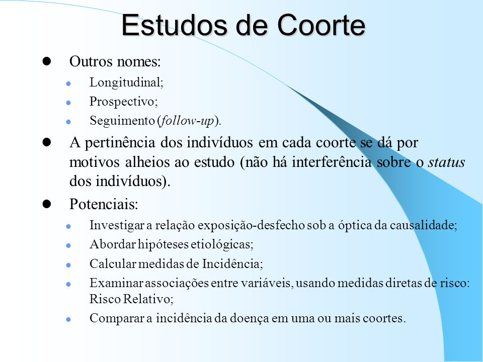 Estudos de Coorte Outros nomes: Longitudinal; Prospectivo; Seguimento (follow-up). A pertinência dos indivíduos em cada coorte se dá por motivos alhei