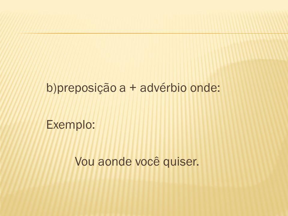b)preposição a + advérbio onde: Exemplo: Vou aonde você quiser.