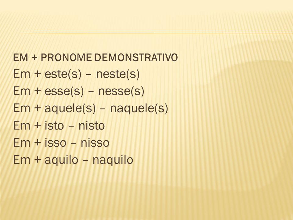 EM + PRONOME DEMONSTRATIVO Em + este(s) – neste(s) Em + esse(s) – nesse(s) Em + aquele(s) – naquele(s) Em + isto – nisto Em + isso – nisso Em + aquilo