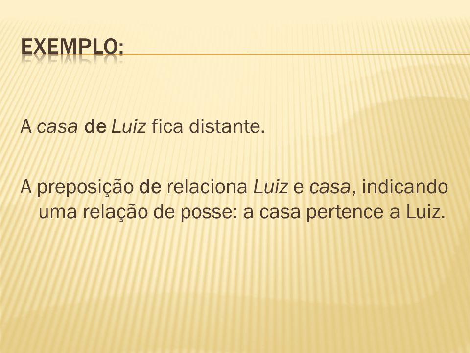 A casa de Luiz fica distante. A preposição de relaciona Luiz e casa, indicando uma relação de posse: a casa pertence a Luiz.