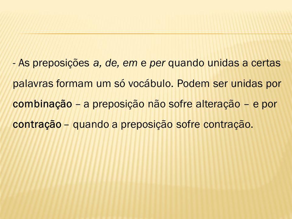 - As preposições a, de, em e per quando unidas a certas palavras formam um só vocábulo. Podem ser unidas por combinação – a preposição não sofre alter