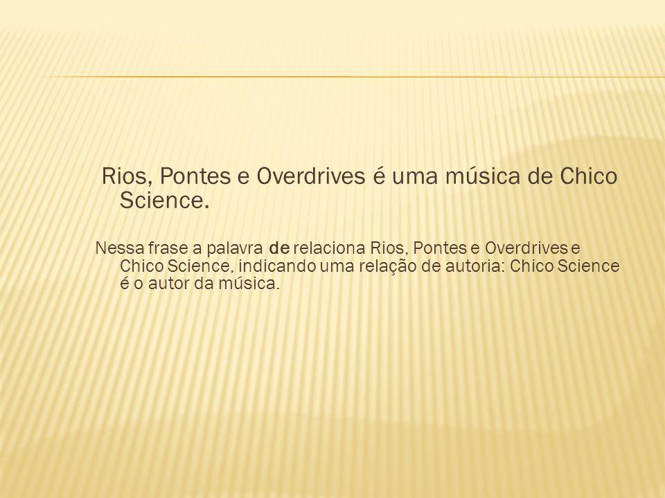 Rios, Pontes e Overdrives é uma música de Chico Science. Nessa frase a palavra de relaciona Rios, Pontes e Overdrives e Chico Science, indicando uma r