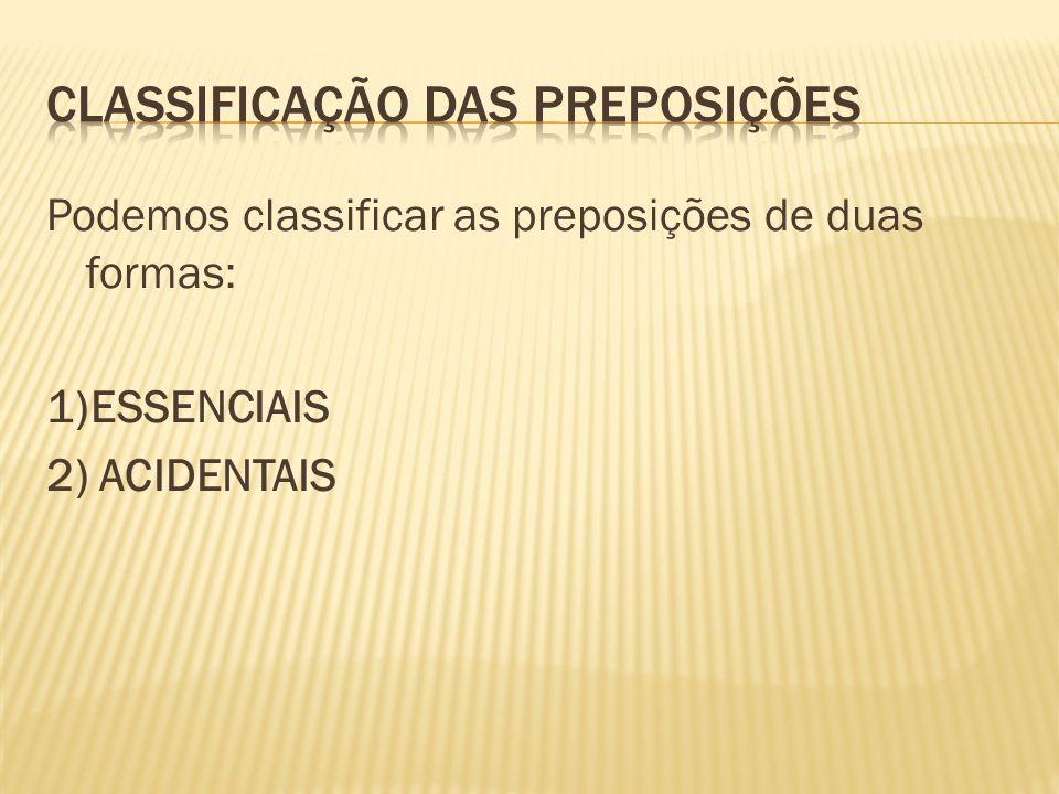 Podemos classificar as preposições de duas formas: 1)ESSENCIAIS 2) ACIDENTAIS