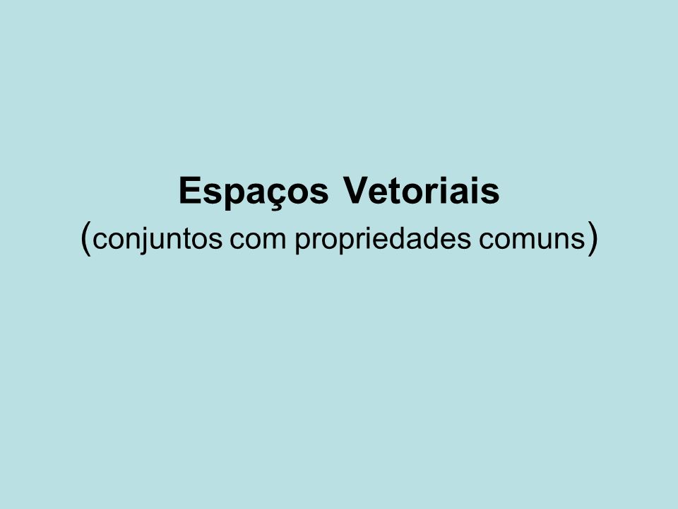 Espaços Vetoriais ( conjuntos com propriedades comuns )