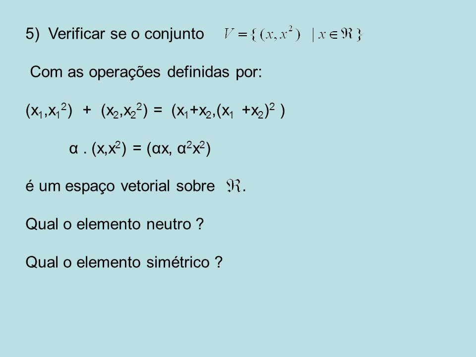 5) Verificar se o conjunto Com as operações definidas por: (x 1,x 1 2 ) + (x 2,x 2 2 ) = (x 1 +x 2,(x 1 +x 2 ) 2 ) α. (x,x 2 ) = (αx, α 2 x 2 ) é um e