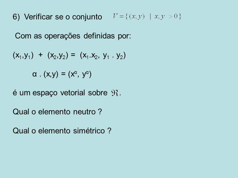 6) Verificar se o conjunto Com as operações definidas por: (x 1,y 1 ) + (x 2,y 2 ) = (x 1.x 2, y 1. y 2 ) α. (x,y) = (x α, y α ) é um espaço vetorial