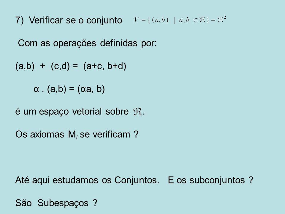 7) Verificar se o conjunto Com as operações definidas por: (a,b) + (c,d) = (a+c, b+d) α. (a,b) = (αa, b) é um espaço vetorial sobre. Os axiomas M i se