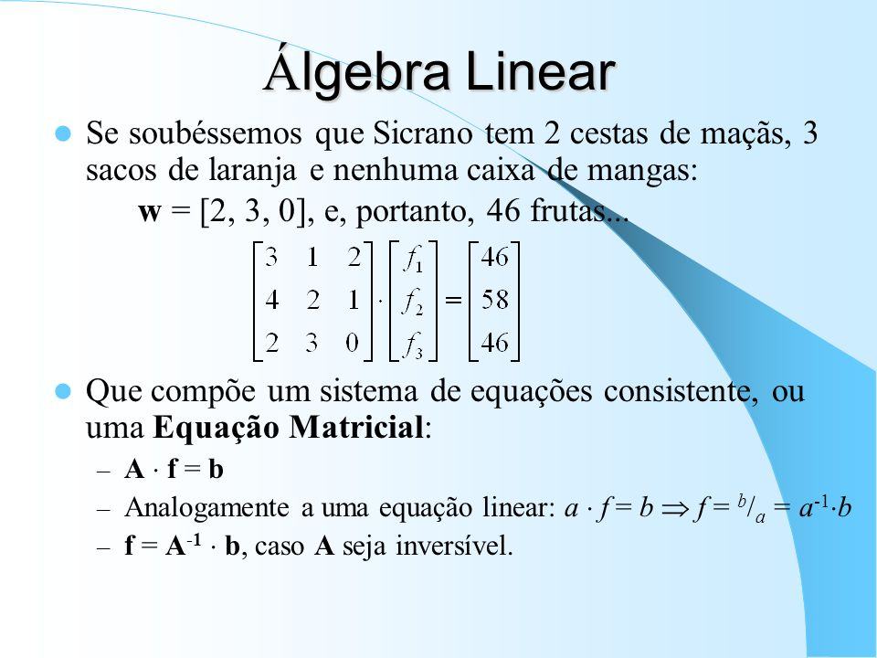 Á lgebra Linear Se soubéssemos que Sicrano tem 2 cestas de maçãs, 3 sacos de laranja e nenhuma caixa de mangas: w = [2, 3, 0], e, portanto, 46 frutas.