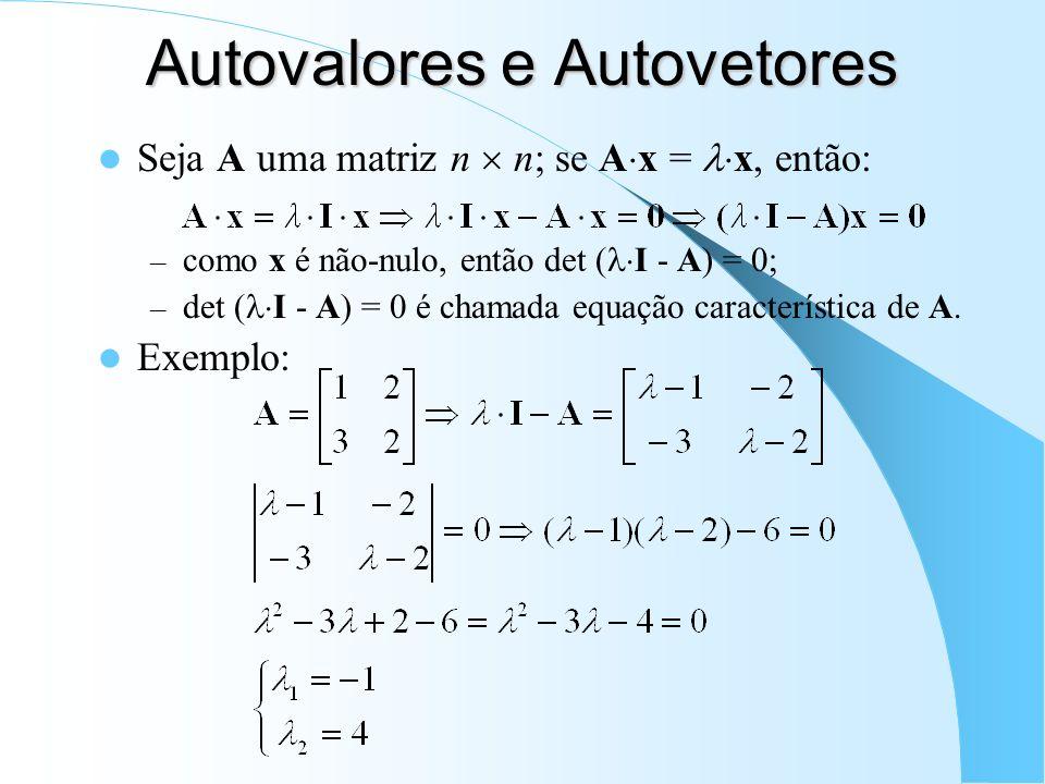 Autovalores e Autovetores Seja A uma matriz n n; se A x = x, então: – como x é não-nulo, então det ( I - A) = 0; – det ( I - A) = 0 é chamada equação