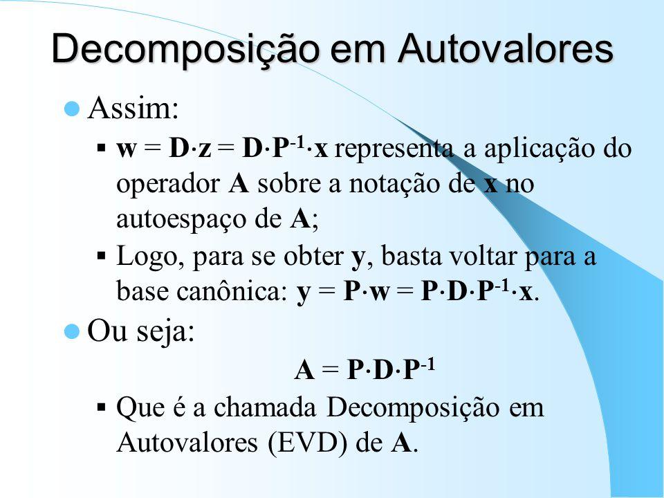 Decomposição em Autovalores Assim: w = D z = D P -1 x representa a aplicação do operador A sobre a notação de x no autoespaço de A; Logo, para se obte