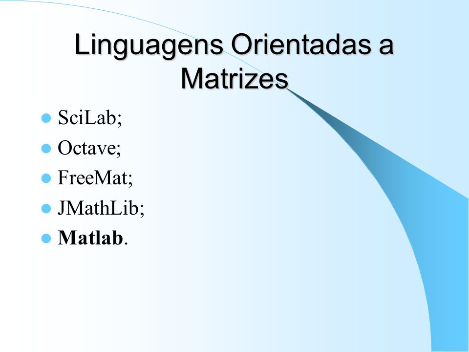 Linguagens Orientadas a Matrizes SciLab; Octave; FreeMat; JMathLib; Matlab.