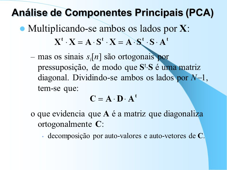 Análise de Componentes Principais (PCA) Multiplicando-se ambos os lados por X: – mas os sinais s i [n] são ortogonais por pressuposição, de modo que S