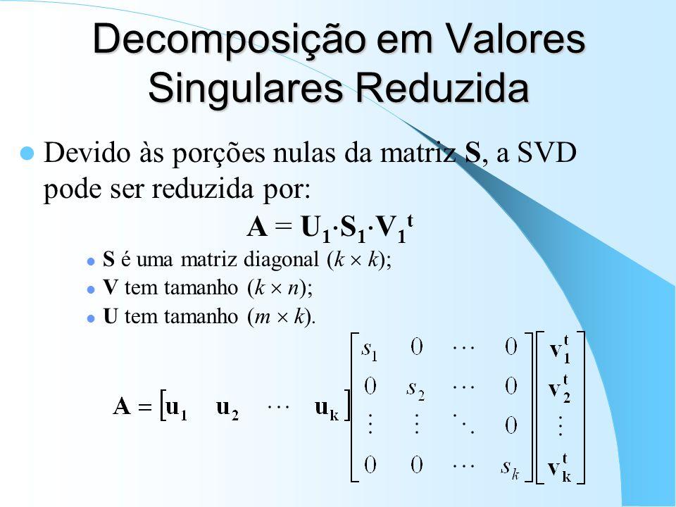 Decomposição em Valores Singulares Reduzida Devido às porções nulas da matriz S, a SVD pode ser reduzida por: A = U 1 S 1 V 1 t S é uma matriz diagona