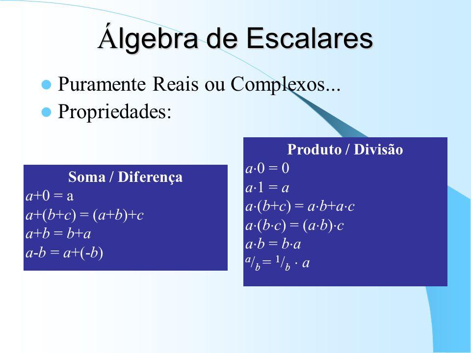 Á lgebra de Escalares Puramente Reais ou Complexos... Propriedades: Soma / Diferença a+0 = a a+(b+c) = (a+b)+c a+b = b+a a-b = a+(-b) Produto / Divisã