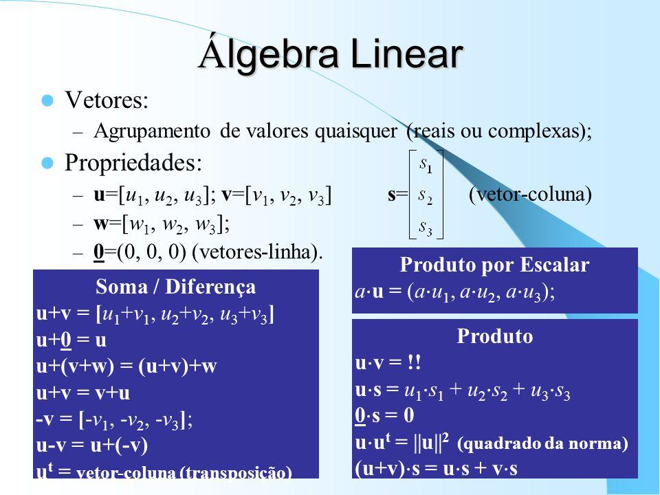 Á lgebra Linear Vetores: – Agrupamento de valores quaisquer (reais ou complexas); Propriedades: – u=[u 1, u 2, u 3 ]; v=[v 1, v 2, v 3 ] s= (vetor-col