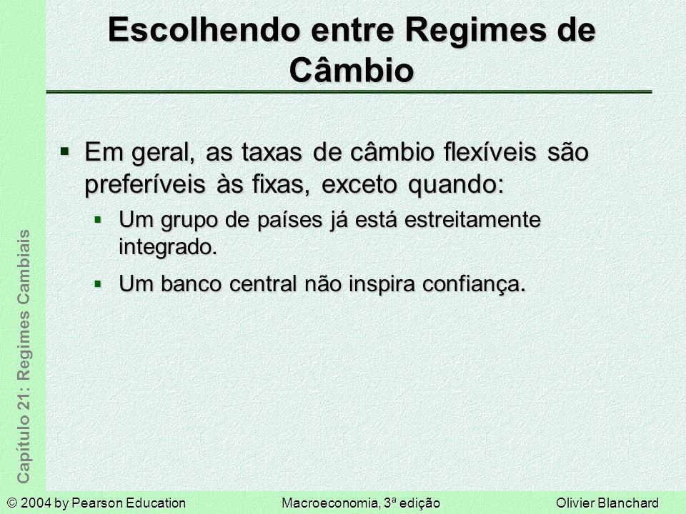 © 2004 by Pearson EducationMacroeconomia, 3ª ediçãoOlivier Blanchard Capítulo 21: Regimes Cambiais Escolhendo entre Regimes de Câmbio Em geral, as taxas de câmbio flexíveis são preferíveis às fixas, exceto quando: Em geral, as taxas de câmbio flexíveis são preferíveis às fixas, exceto quando: Um grupo de países já está estreitamente integrado.