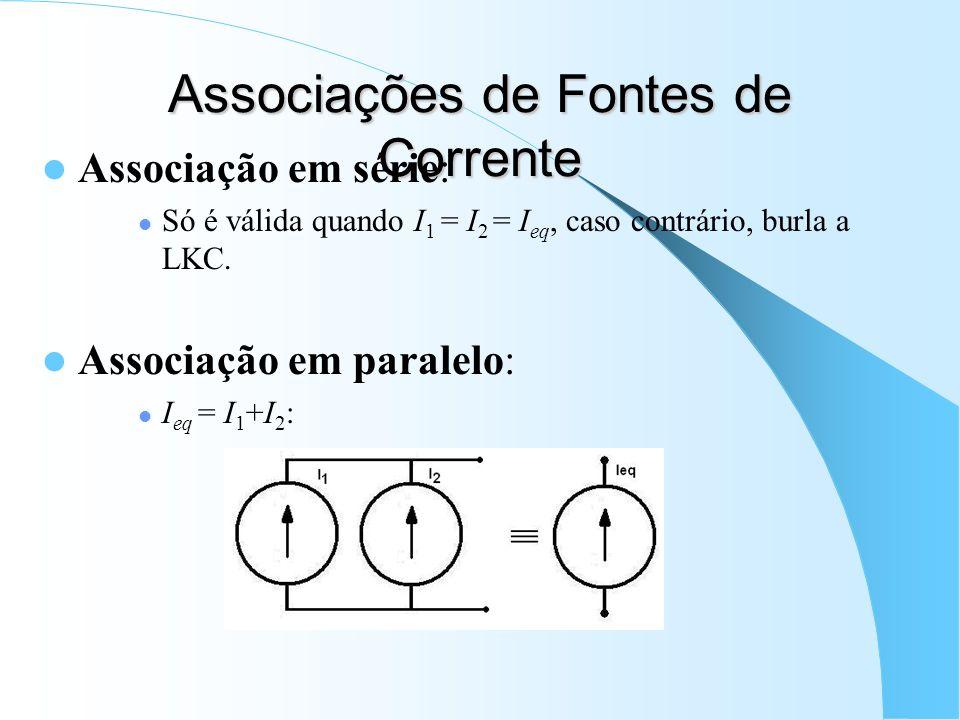 Associações de Fontes de Corrente Associação em série: Só é válida quando I 1 = I 2 = I eq, caso contrário, burla a LKC. Associação em paralelo: I eq