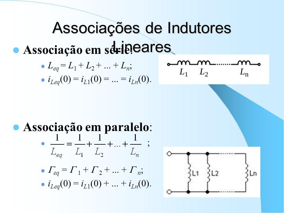 Associações de Indutores Lineares Associação em série: L eq = L 1 + L 2 +... + L n ; i Leq (0) = i L1 (0) =... = i Ln (0). Associação em paralelo: ; e