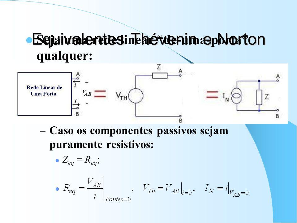 Equivalentes Thévenin e Norton Seja uma rede linear de-uma-porta qualquer: – Caso os componentes passivos sejam puramente resistivos: Z eq = R eq ;