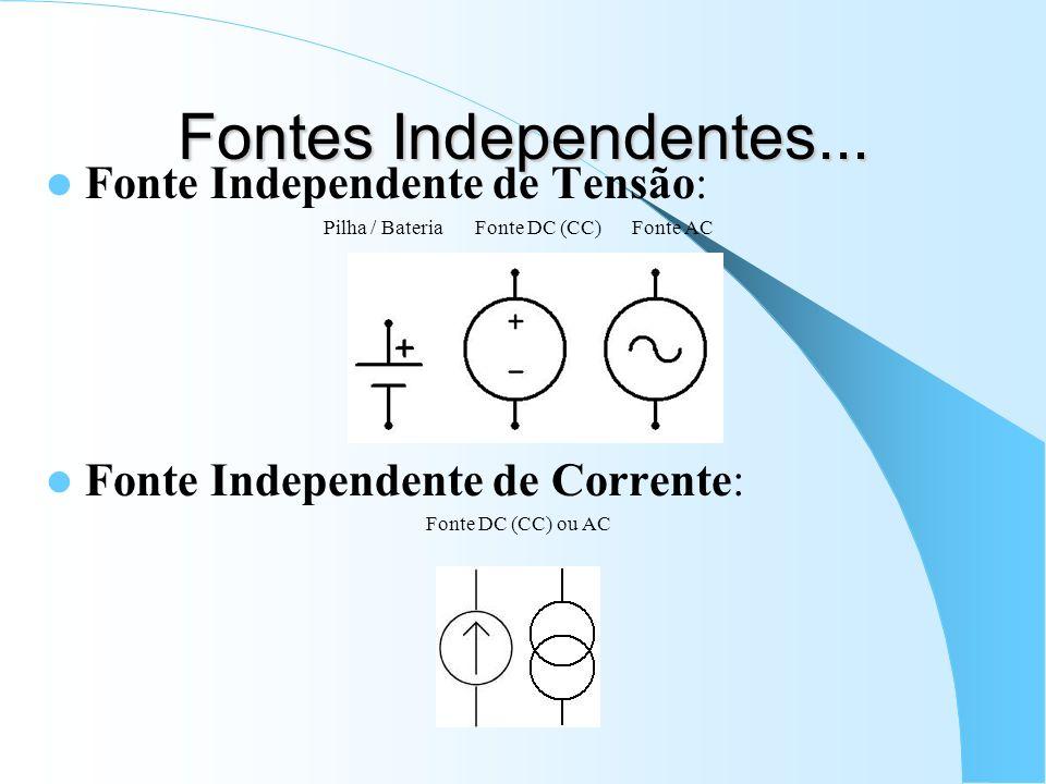 Fontes Independentes... Fonte Independente de Tensão: Pilha / Bateria Fonte DC (CC) Fonte AC Fonte Independente de Corrente: Fonte DC (CC) ou AC