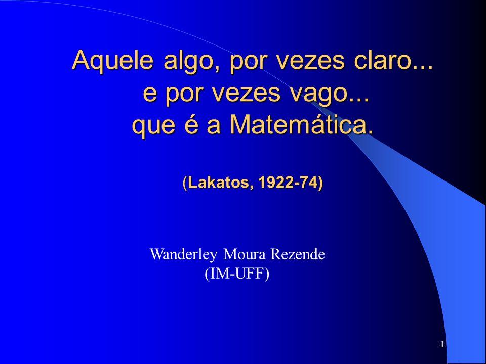1 Wanderley Moura Rezende (IM-UFF) Aquele algo, por vezes claro... e por vezes vago... que é a Matemática. (Lakatos, 1922-74)