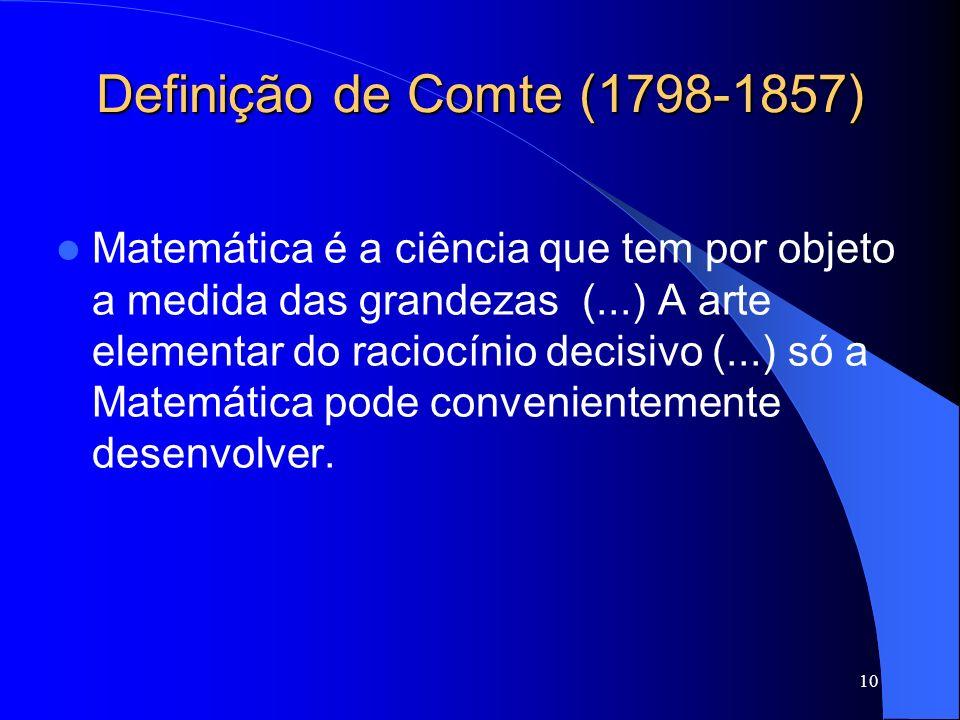 10 Definição de Comte (1798-1857) Matemática é a ciência que tem por objeto a medida das grandezas (...) A arte elementar do raciocínio decisivo (...)