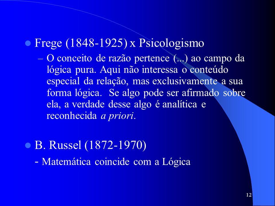12 Frege (1848-1925) x Psicologismo –O–O conceito de razão pertence (...) ao campo da lógica pura. Aqui não interessa o conteúdo especial da relação,