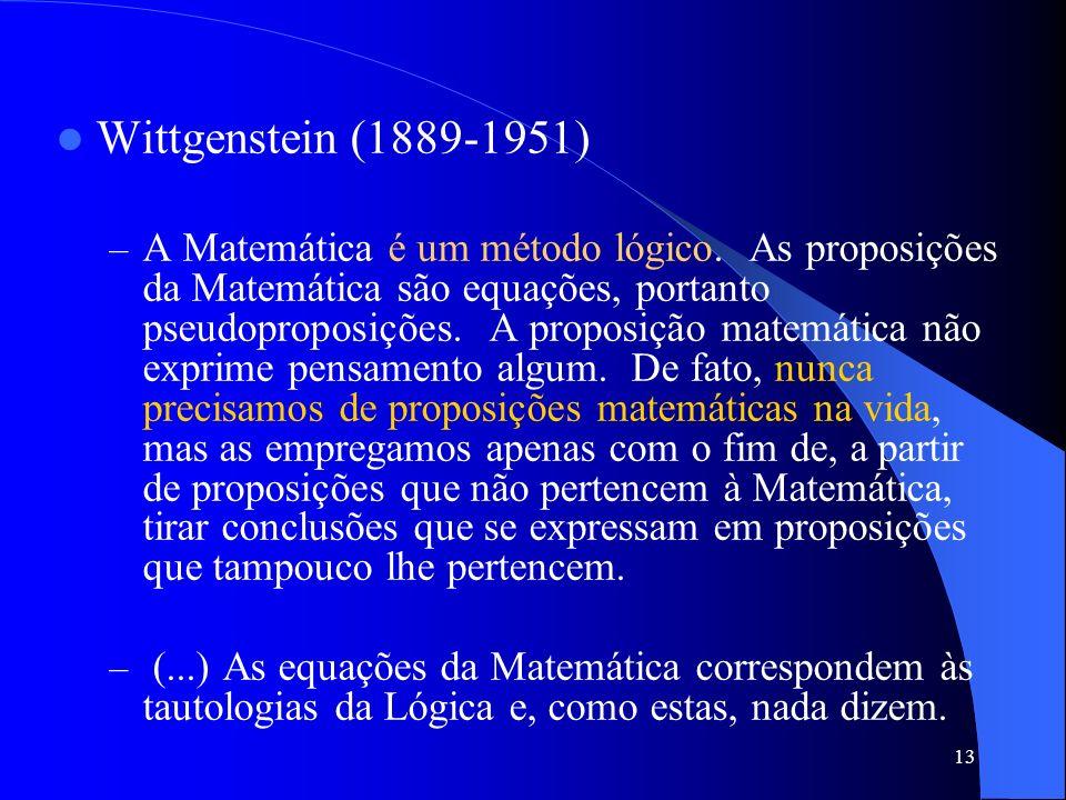 13 Wittgenstein (1889-1951) –A–A Matemática é um método lógico. As proposições da Matemática são equações, portanto pseudoproposições. A proposição ma