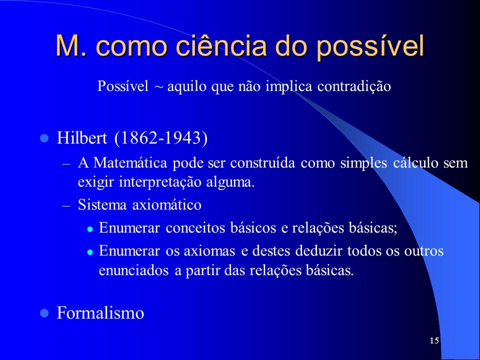 15 M. como ciência do possível Hilbert (1862-1943) –A–A Matemática pode ser construída como simples cálculo sem exigir interpretação alguma. –S–Sistem
