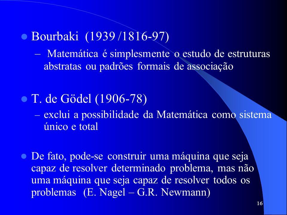 16 Bourbaki (1939 /1816-97) – Matemática é simplesmente o estudo de estruturas abstratas ou padrões formais de associação T. de Gödel (1906-78) – excl