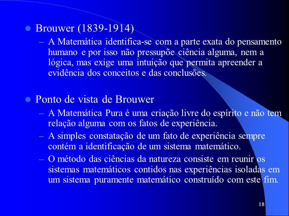 18 Brouwer (1839-1914) –A–A Matemática identifica-se com a parte exata do pensamento humano e por isso não pressupõe ciência alguma, nem a lógica, mas