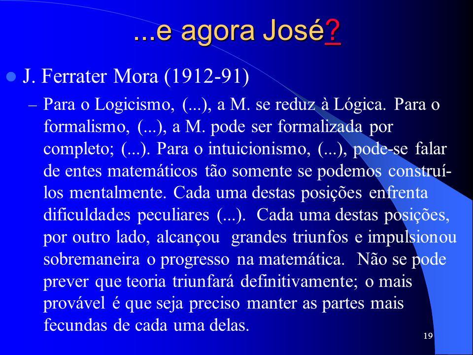19...e agora José ???? J. Ferrater Mora (1912-91) –P–Para o Logicismo, (...), a M. se reduz à Lógica. Para o formalismo, (...), a M. pode ser formaliz