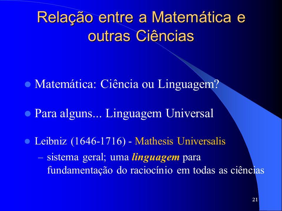 21 Relação entre a Matemática e outras Ciências Matemática: Ciência ou Linguagem? Para alguns... Linguagem Universal Leibniz (1646-1716) - Mathesis Un